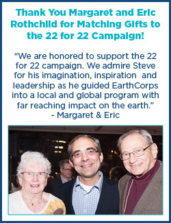 """Quote box that says """"Thank You Margaret and Eric Rothchild for Matching Gifts to the 22 for 22 Campaign! """"We are honored to support the 22 for 22 campaign. We admire Steve for his imagination, inspiration and leadership as he guided EarthCorps into a local and global program with far reaching impact on the earth."""" - Margaret & Eric"""